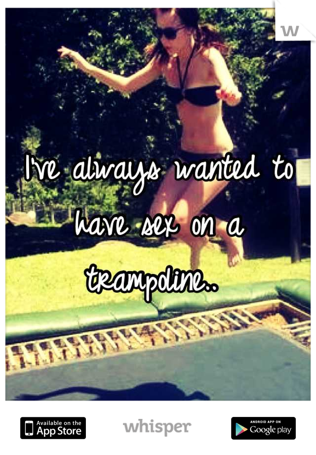 I've always wanted to have sex on a trampoline..