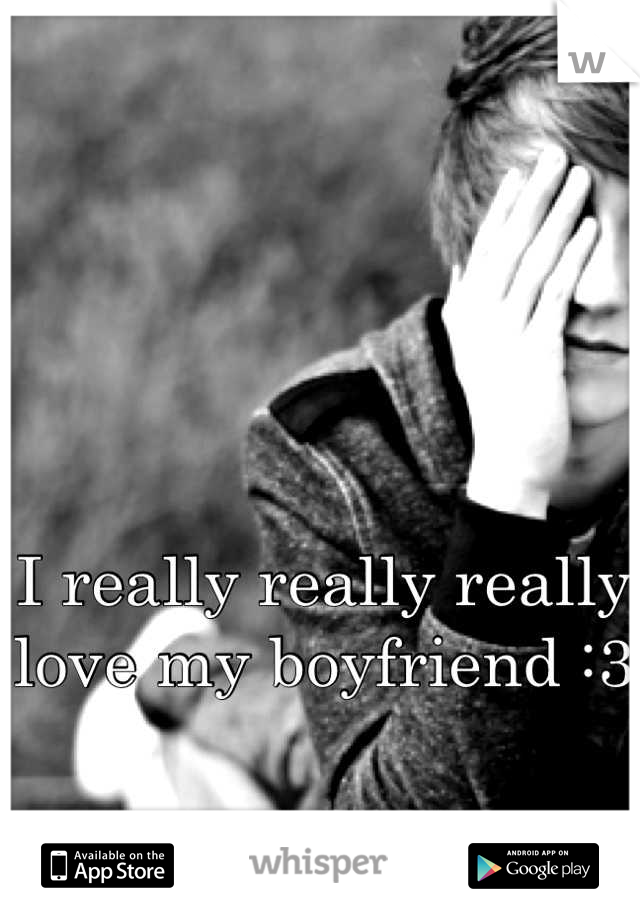 I really really really love my boyfriend :3