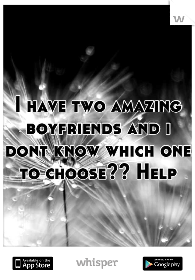I have two amazing boyfriends and i dont know which one to choose?? Help