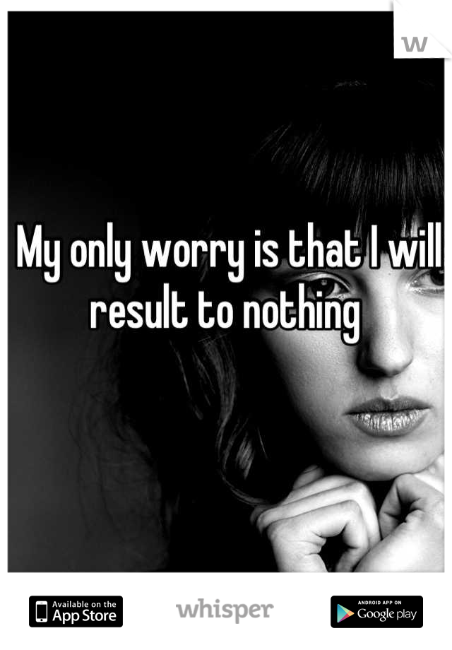 My only worry is that I will result to nothing