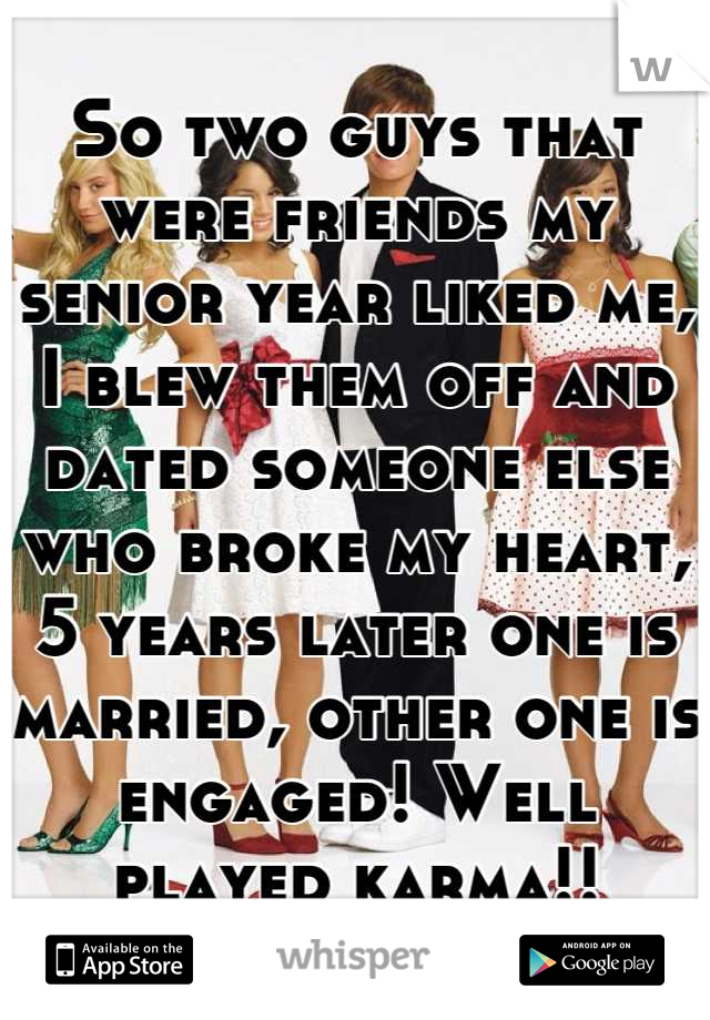 So two guys that were friends my senior year liked me, I blew them off and dated someone else who broke my heart, 5 years later one is married, other one is engaged! Well played karma!!