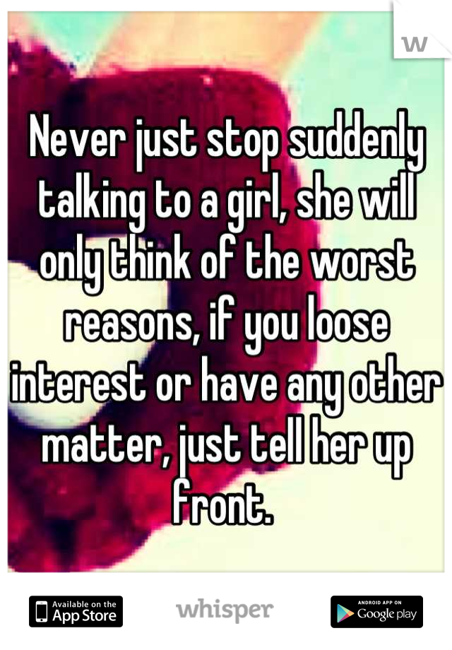 Never just stop suddenly talking to a girl, she will only think of the worst reasons, if you loose interest or have any other matter, just tell her up front.