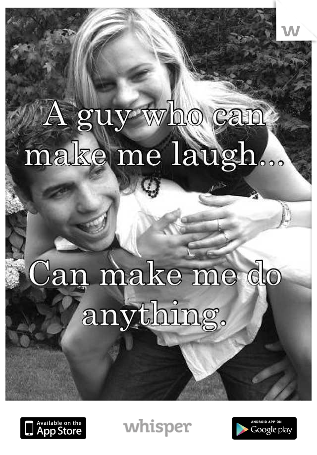 A guy who can make me laugh...   Can make me do anything.