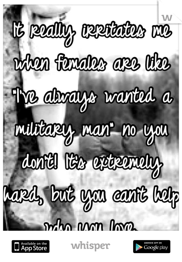 """It really irritates me when females are like """"I've always wanted a military man"""" no you don't! It's extremely hard, but you can't help who you love."""