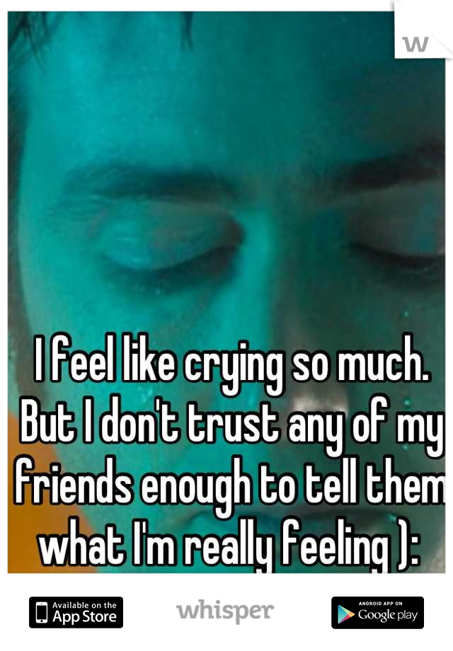 I feel like crying so much. But I don't trust any of my friends enough to tell them what I'm really feeling ):