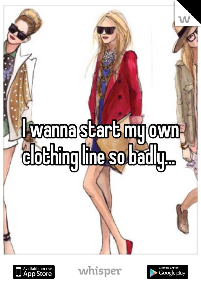 I wanna start my own clothing line so badly...