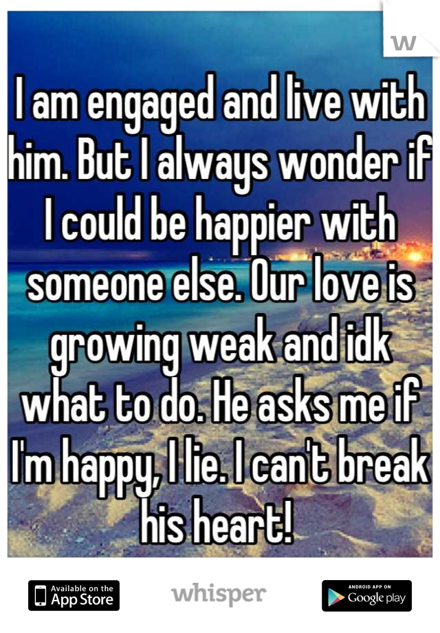 I am engaged and live with him. But I always wonder if I could be happier with someone else. Our love is growing weak and idk what to do. He asks me if I'm happy, I lie. I can't break his heart!