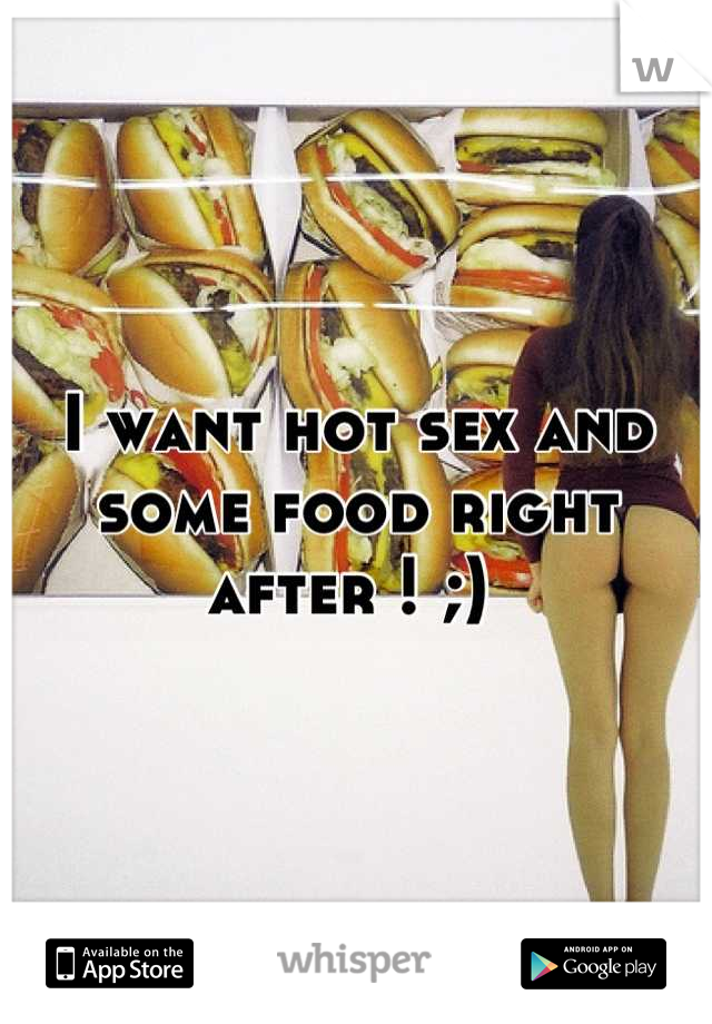 I want hot sex and some food right after ! ;)