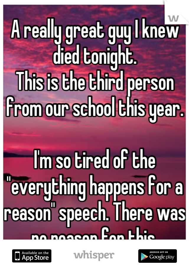"""A really great guy I knew died tonight. This is the third person from our school this year.  I'm so tired of the """"everything happens for a reason"""" speech. There was no reason for this."""