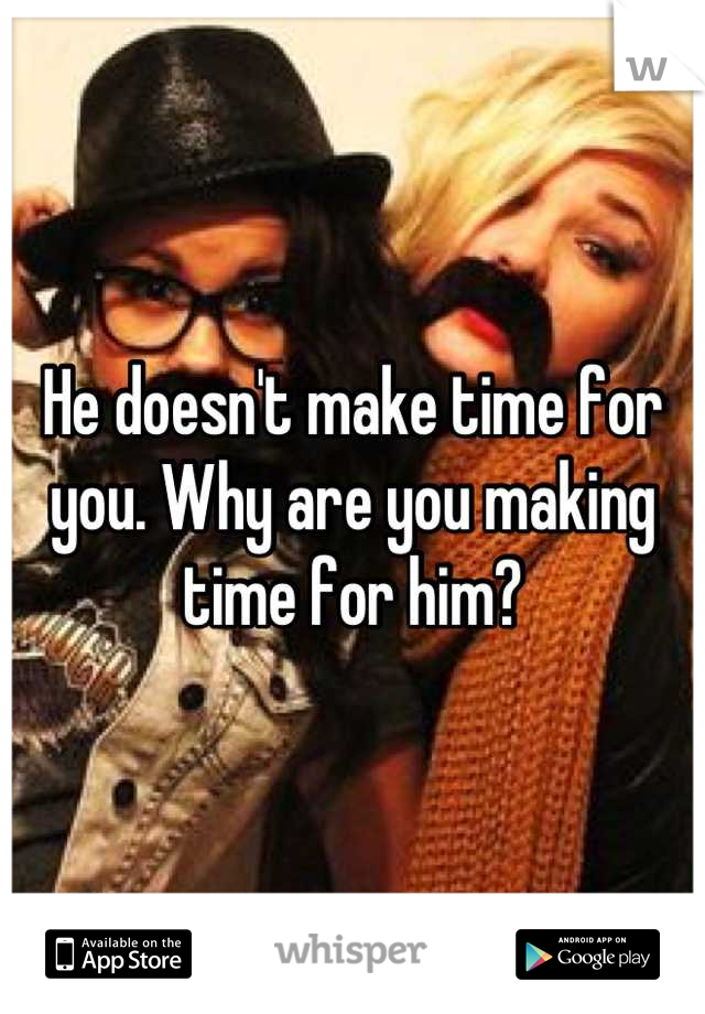 He doesn't make time for you. Why are you making time for him?