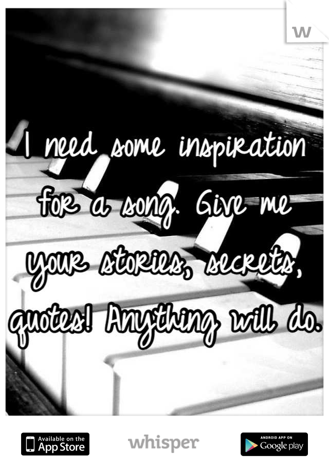 I need some inspiration for a song. Give me your stories, secrets, quotes! Anything will do.