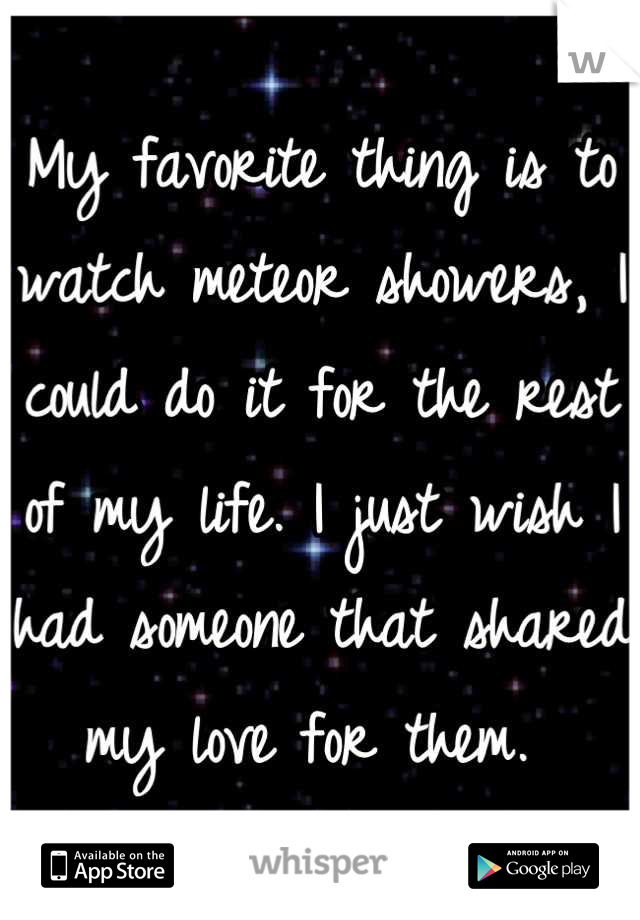 My favorite thing is to watch meteor showers, I could do it for the rest of my life. I just wish I had someone that shared my love for them.