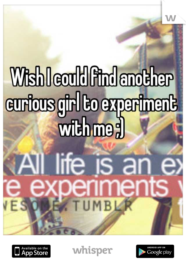 Wish I could find another curious girl to experiment with me ;)