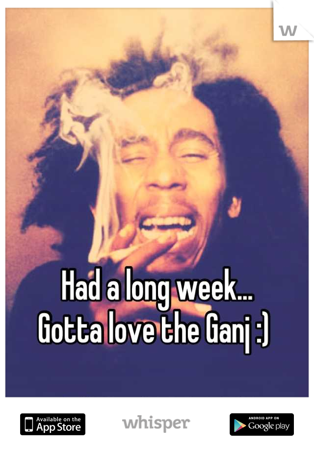 Had a long week... Gotta love the Ganj :)