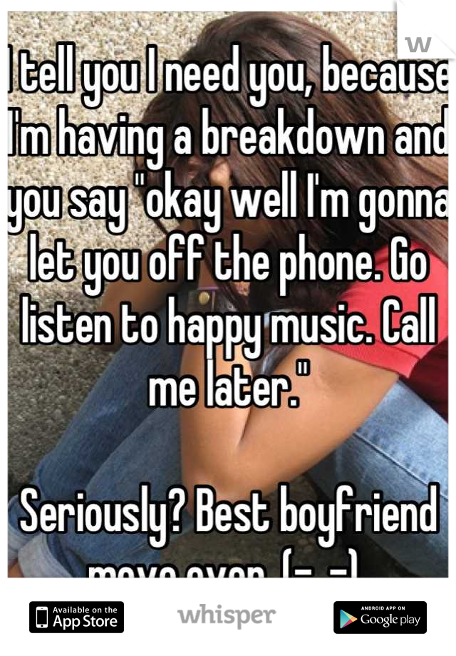 """I tell you I need you, because I'm having a breakdown and you say """"okay well I'm gonna let you off the phone. Go listen to happy music. Call me later.""""  Seriously? Best boyfriend move ever. (-_-)"""