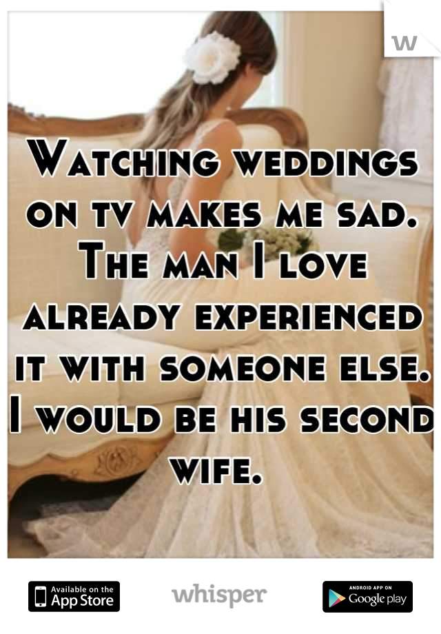 Watching weddings on tv makes me sad. The man I love already experienced it with someone else. I would be his second wife.
