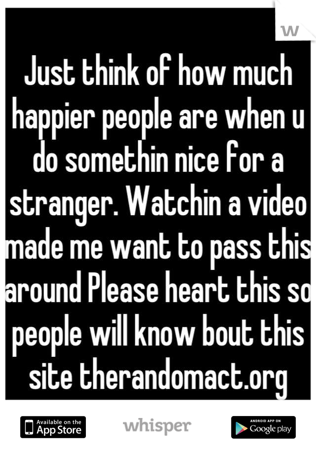 Just think of how much happier people are when u do somethin nice for a stranger. Watchin a video made me want to pass this around Please heart this so people will know bout this site therandomact.org