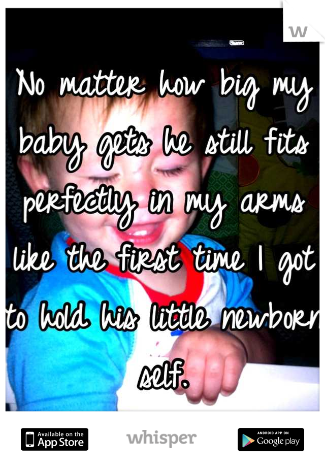 No matter how big my baby gets he still fits perfectly in my arms like the first time I got to hold his little newborn self.