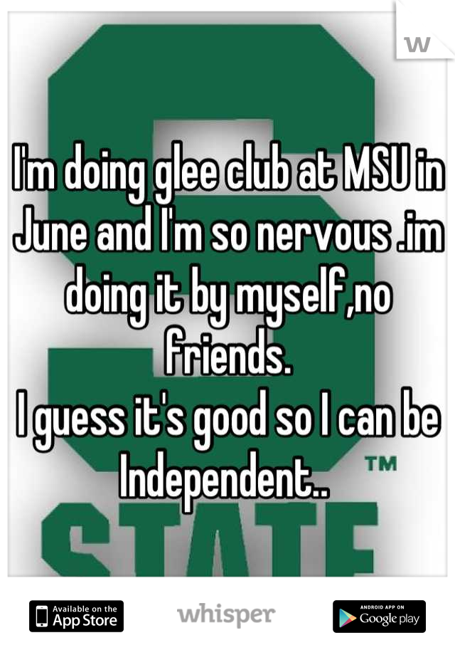 I'm doing glee club at MSU in June and I'm so nervous .im doing it by myself,no friends. I guess it's good so I can be Independent..
