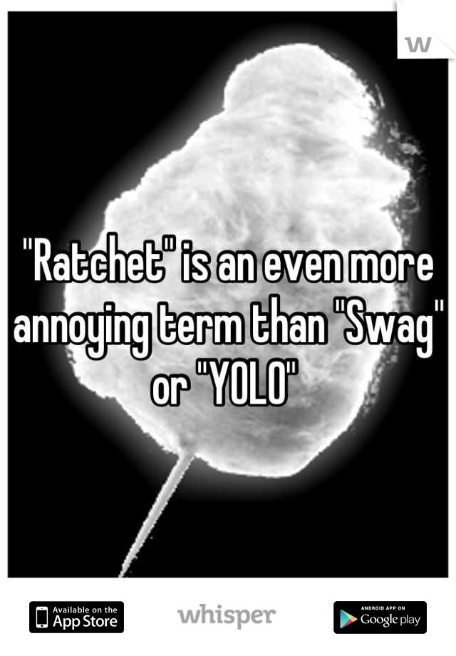 """""""Ratchet"""" is an even more annoying term than """"Swag"""" or """"YOLO"""""""
