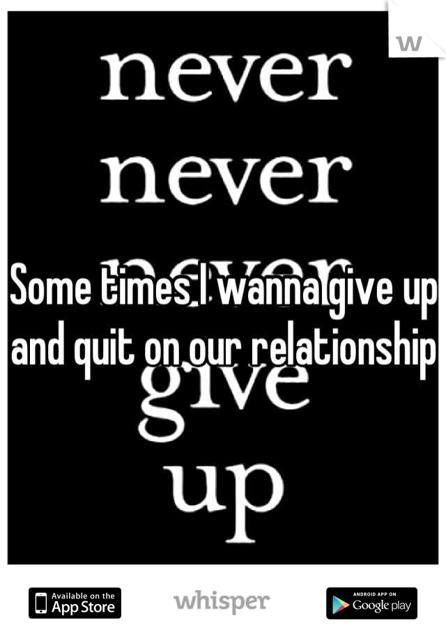 Some times I wanna give up and quit on our relationship