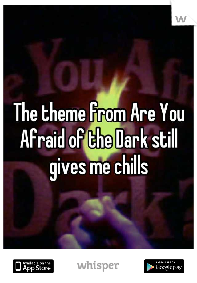 The theme from Are You Afraid of the Dark still gives me chills