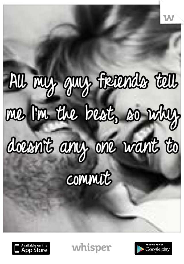 All my guy friends tell me I'm the best, so why doesn't any one want to commit