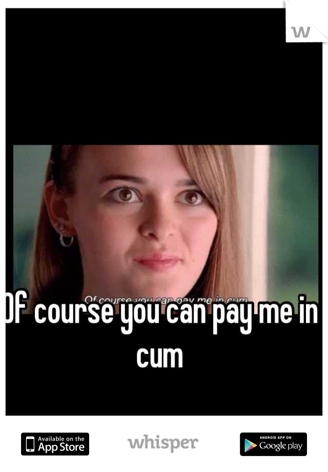 Of course you can pay me in cum