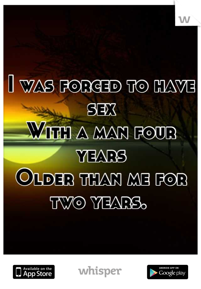 I was forced to have sex  With a man four years  Older than me for two years.