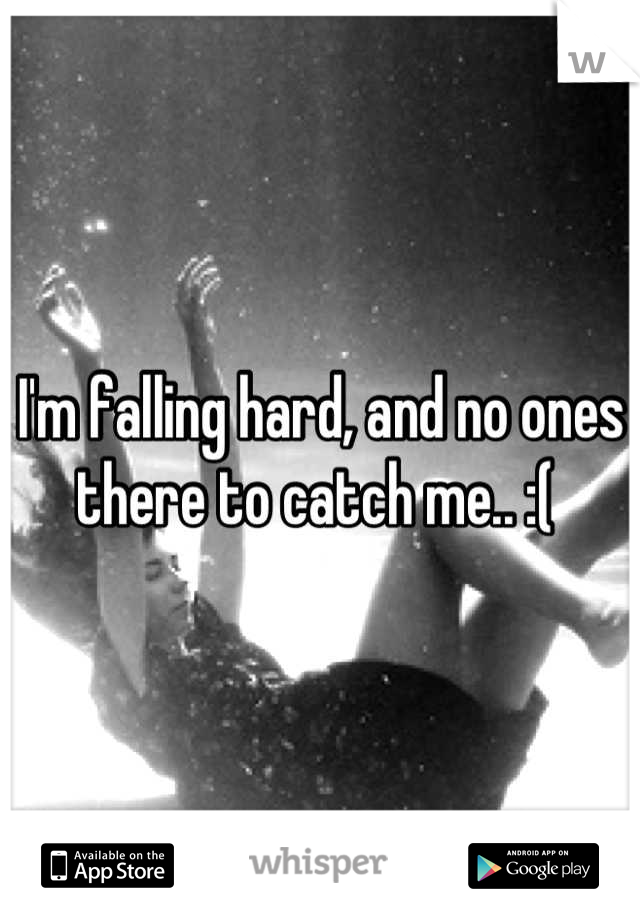 I'm falling hard, and no ones there to catch me.. :(