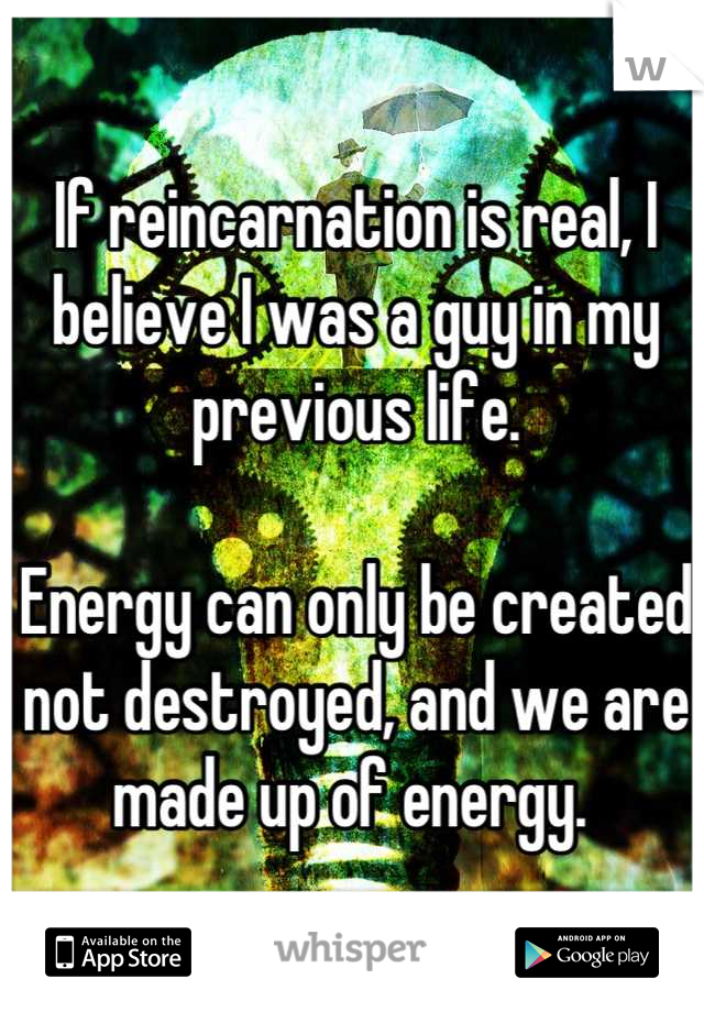 If reincarnation is real, I believe I was a guy in my previous life.   Energy can only be created not destroyed, and we are made up of energy.