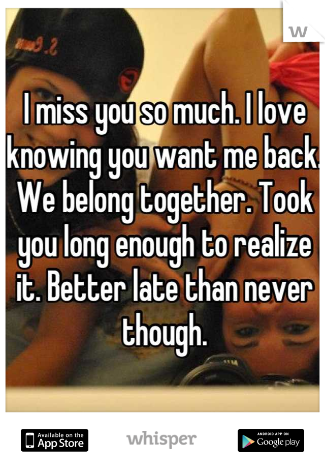 I miss you so much. I love knowing you want me back. We belong together. Took you long enough to realize it. Better late than never though.