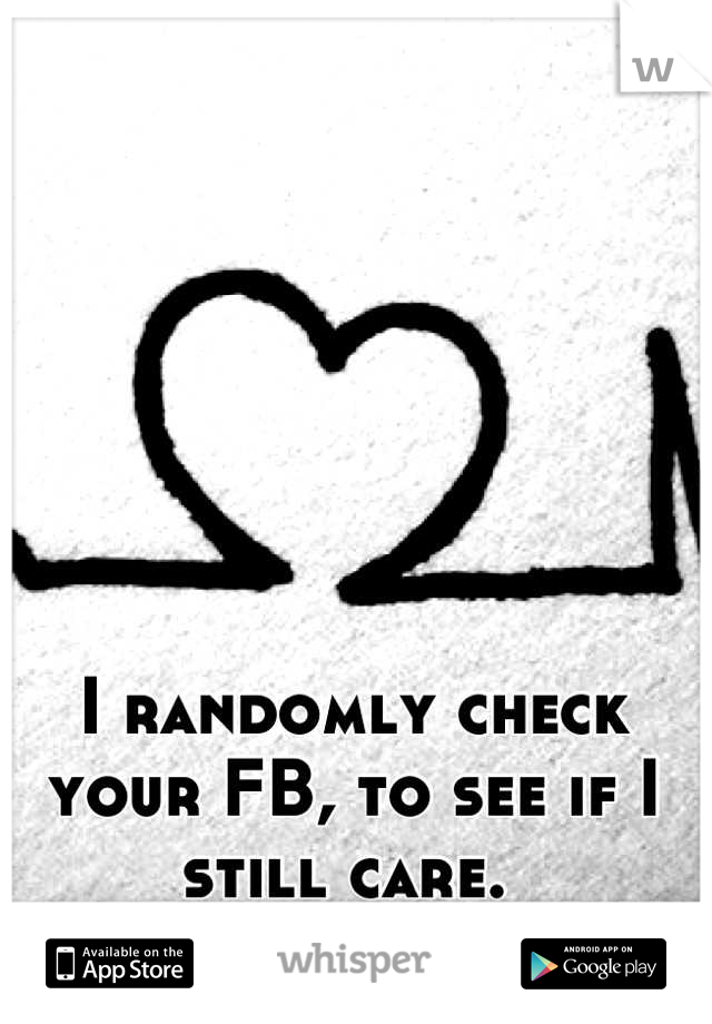 I randomly check your FB, to see if I still care.