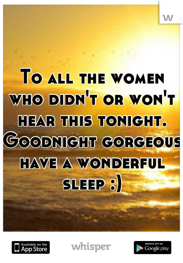 To all the women who didn't or won't hear this tonight.  Goodnight gorgeous have a wonderful sleep :)