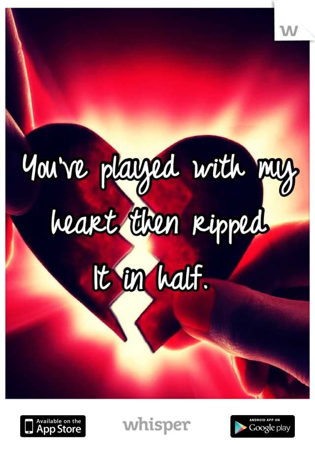 You've played with my  heart then ripped  It in half.
