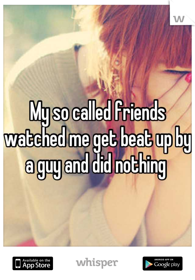 My so called friends watched me get beat up by a guy and did nothing