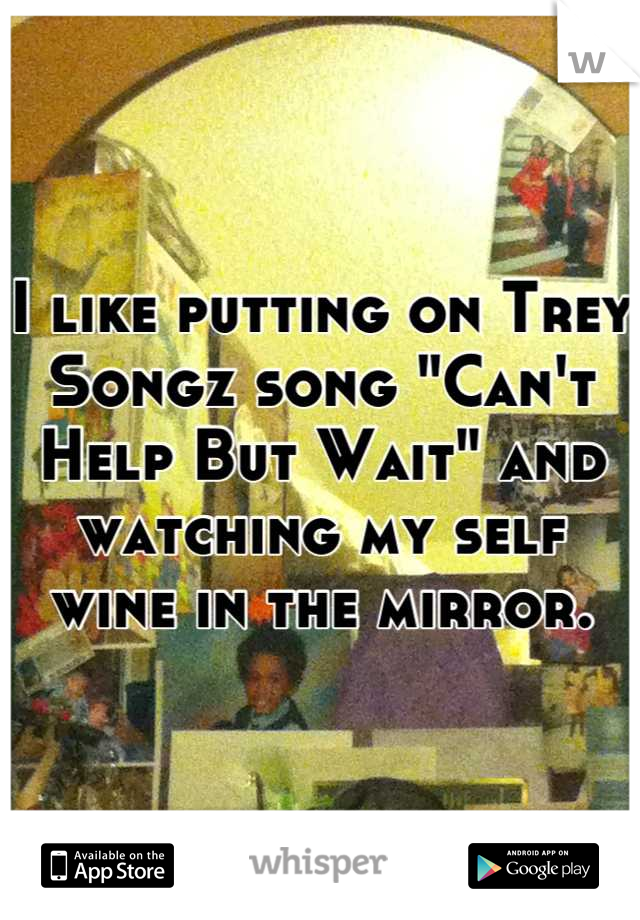 """I like putting on Trey Songz song """"Can't Help But Wait"""" and watching my self wine in the mirror."""