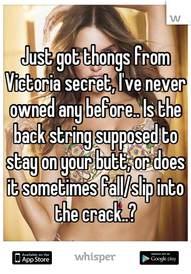 Just got thongs from Victoria secret, I've never owned any before.. Is the back string supposed to stay on your butt, or does it sometimes fall/slip into the crack..?