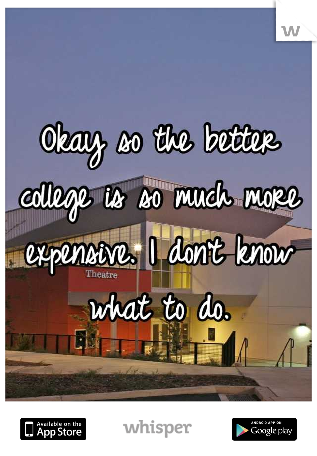 Okay so the better college is so much more expensive. I don't know what to do.