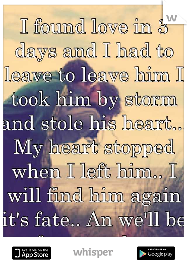 I found love in 3 days and I had to leave to leave him I took him by storm and stole his heart... My heart stopped when I left him.. I will find him again it's fate.. An we'll be free together