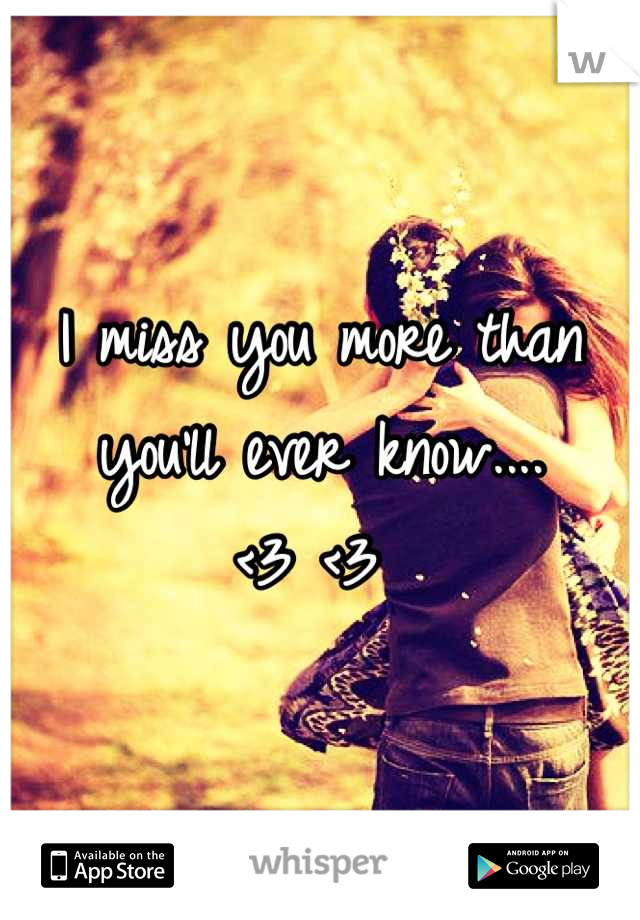 I miss you more than you'll ever know....  <3 <3