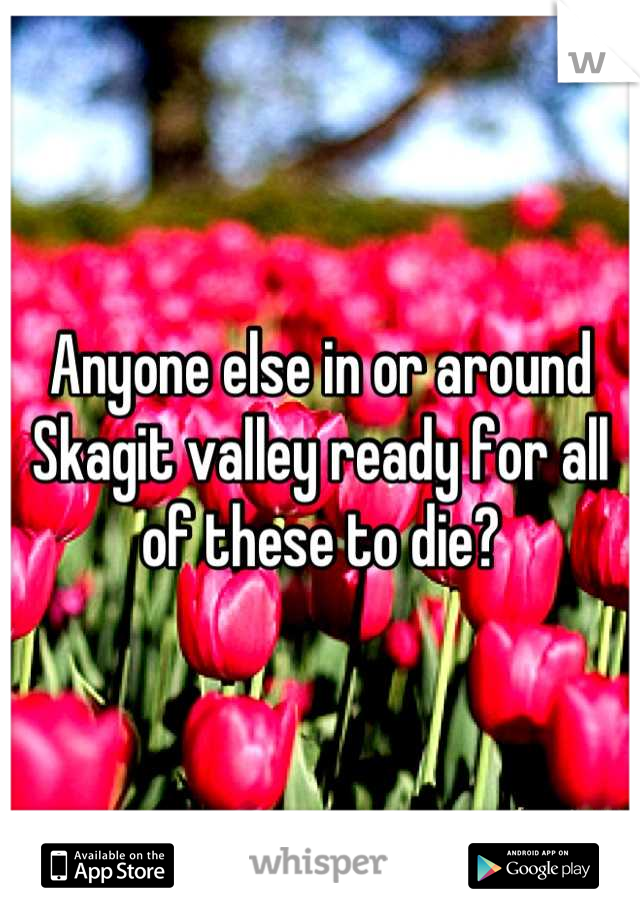 Anyone else in or around Skagit valley ready for all of these to die?