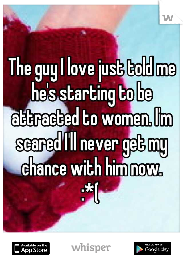 The guy I love just told me he's starting to be attracted to women. I'm scared I'll never get my chance with him now.  :*(