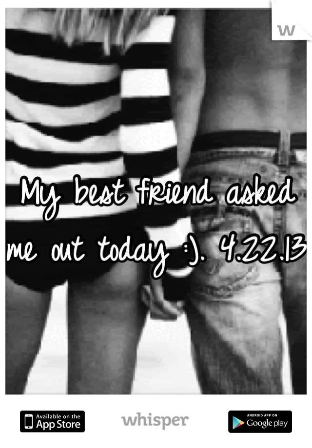 My best friend asked me out today :). 4.22.13