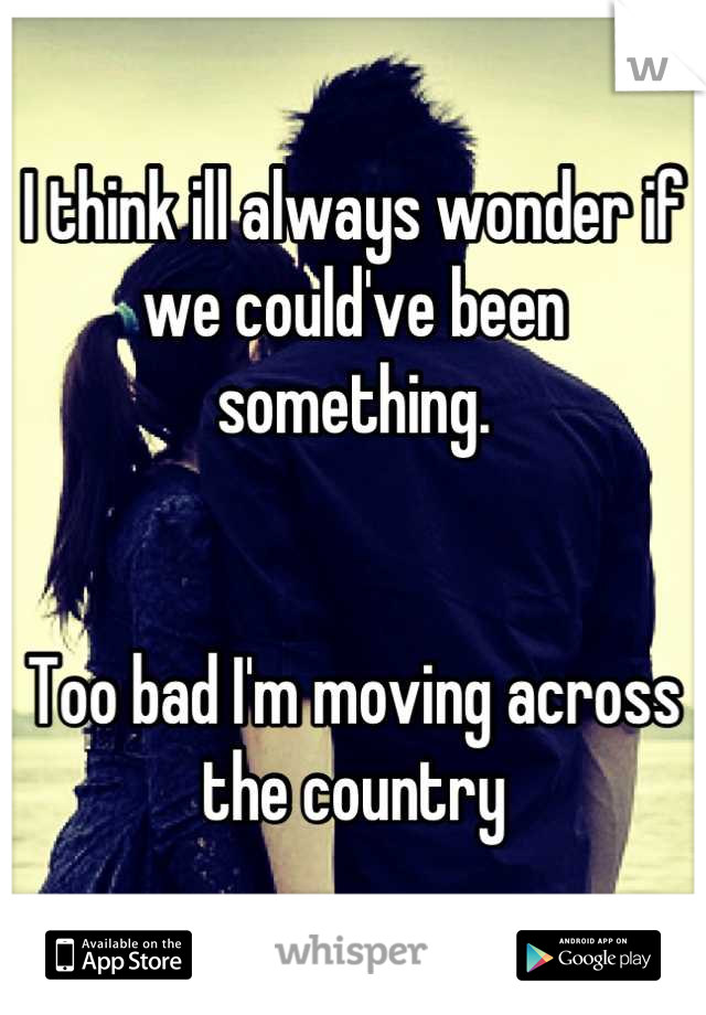 I think ill always wonder if we could've been something.    Too bad I'm moving across the country