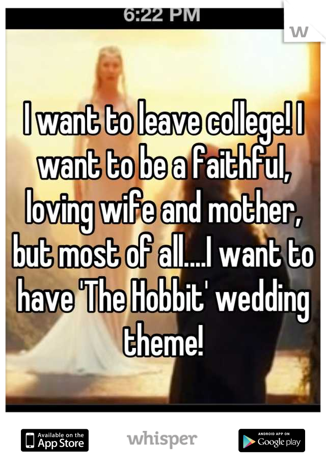 I want to leave college! I want to be a faithful, loving wife and mother, but most of all....I want to have 'The Hobbit' wedding theme!