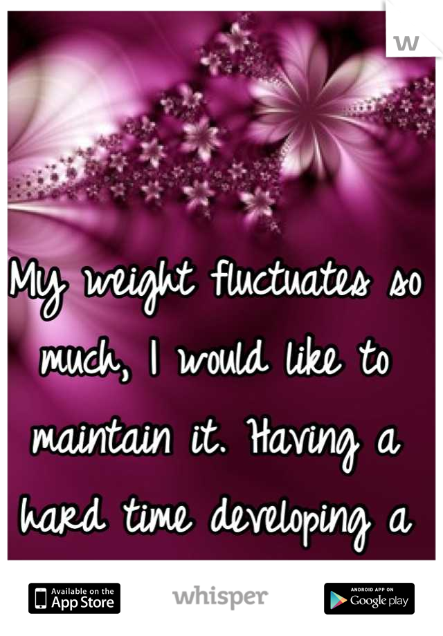 My weight fluctuates so much, I would like to maintain it. Having a hard time developing a great routine.