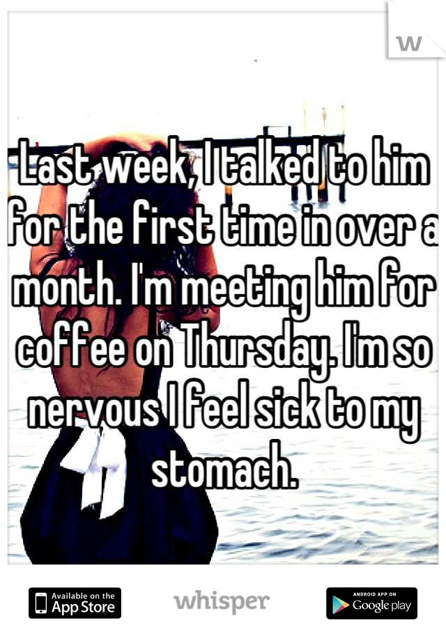 Last week, I talked to him for the first time in over a month. I'm meeting him for coffee on Thursday. I'm so nervous I feel sick to my stomach.
