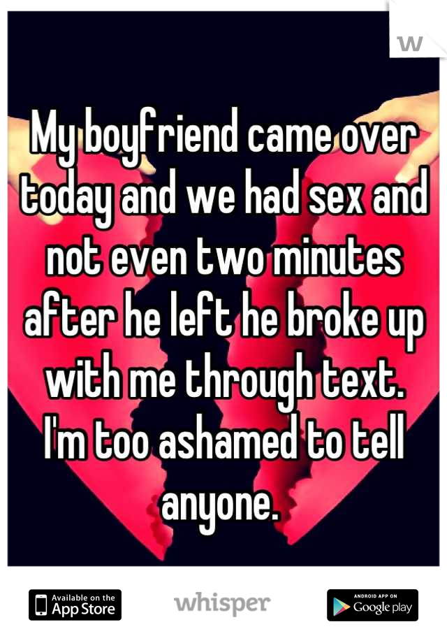 My boyfriend came over today and we had sex and not even two minutes after he left he broke up with me through text.  I'm too ashamed to tell anyone.