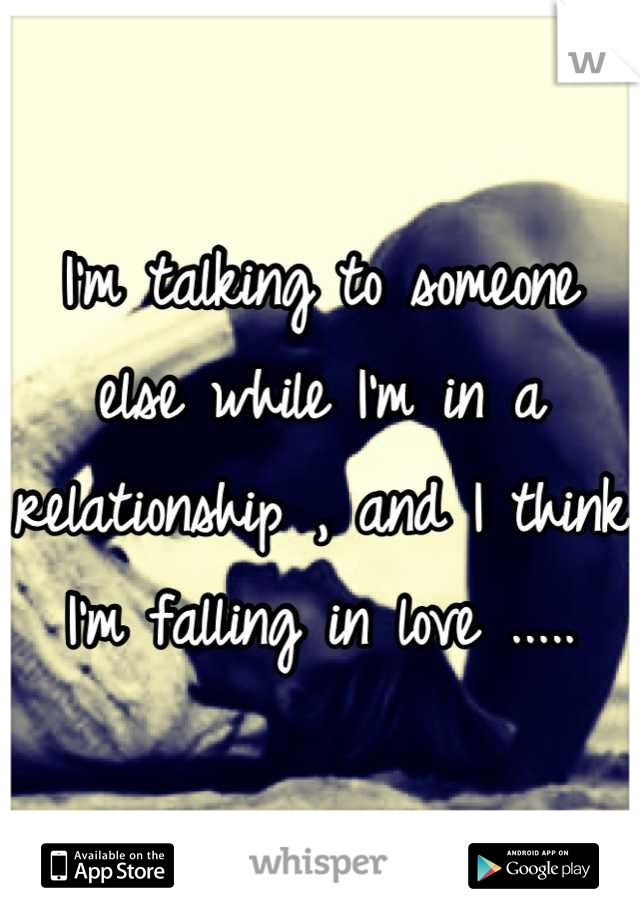 I'm talking to someone else while I'm in a relationship , and I think I'm falling in love .....
